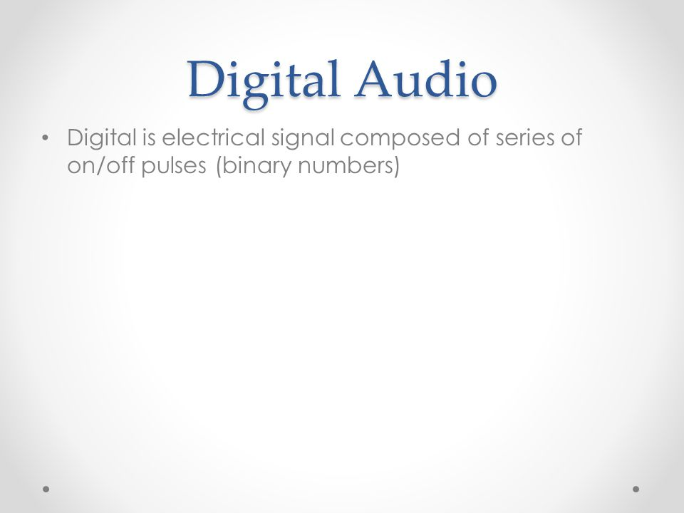 Digital Audio Digital is electrical signal composed of series of on/off pulses (binary numbers)