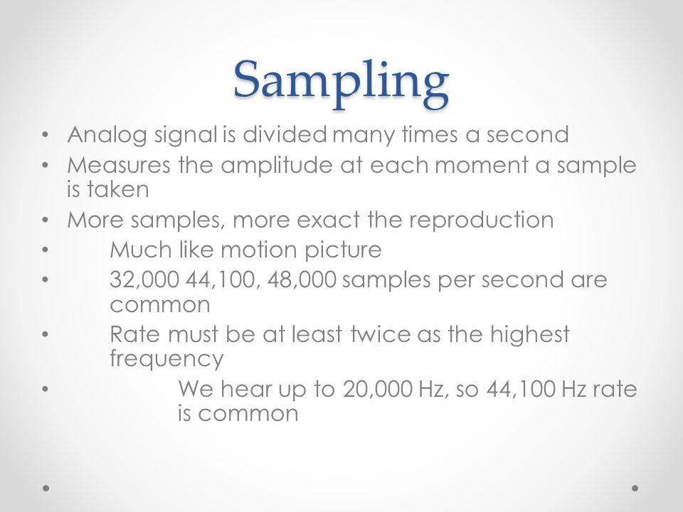 Sampling Analog signal is divided many times a second Measures the amplitude at each moment a sample is taken More samples, more exact the reproduction Much like motion picture 32,000 44,100, 48,000 samples per second are common Rate must be at least twice as the highest frequency We hear up to 20,000 Hz, so 44,100 Hz rate is common
