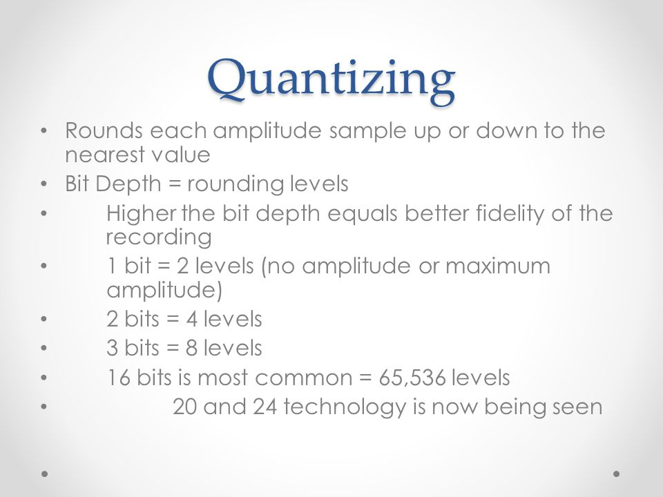 Quantizing Rounds each amplitude sample up or down to the nearest value Bit Depth = rounding levels Higher the bit depth equals better fidelity of the recording 1 bit = 2 levels (no amplitude or maximum amplitude) 2 bits = 4 levels 3 bits = 8 levels 16 bits is most common = 65,536 levels 20 and 24 technology is now being seen