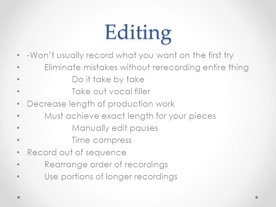 Editing -Won't usually record what you want on the first try Eliminate mistakes without rerecording entire thing Do it take by take Take out vocal filler Decrease length of production work Must achieve exact length for your pieces Manually edit pauses Time compress Record out of sequence Rearrange order of recordings Use portions of longer recordings