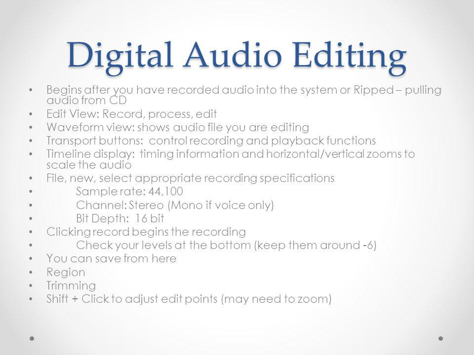Digital Audio Editing Begins after you have recorded audio into the system or Ripped – pulling audio from CD Edit View: Record, process, edit Waveform