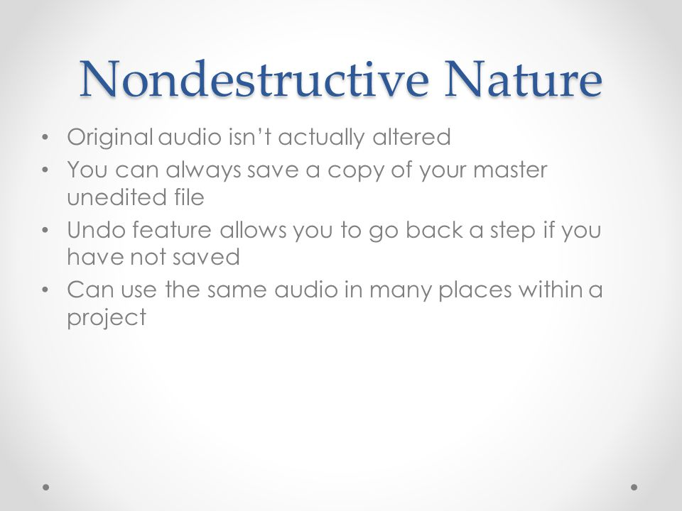 Nondestructive Nature Original audio isn't actually altered You can always save a copy of your master unedited file Undo feature allows you to go back