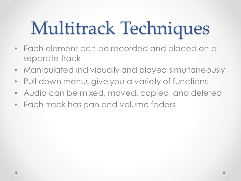 Multitrack Techniques Each element can be recorded and placed on a separate track Manipulated individually and played simultaneously Pull down menus g