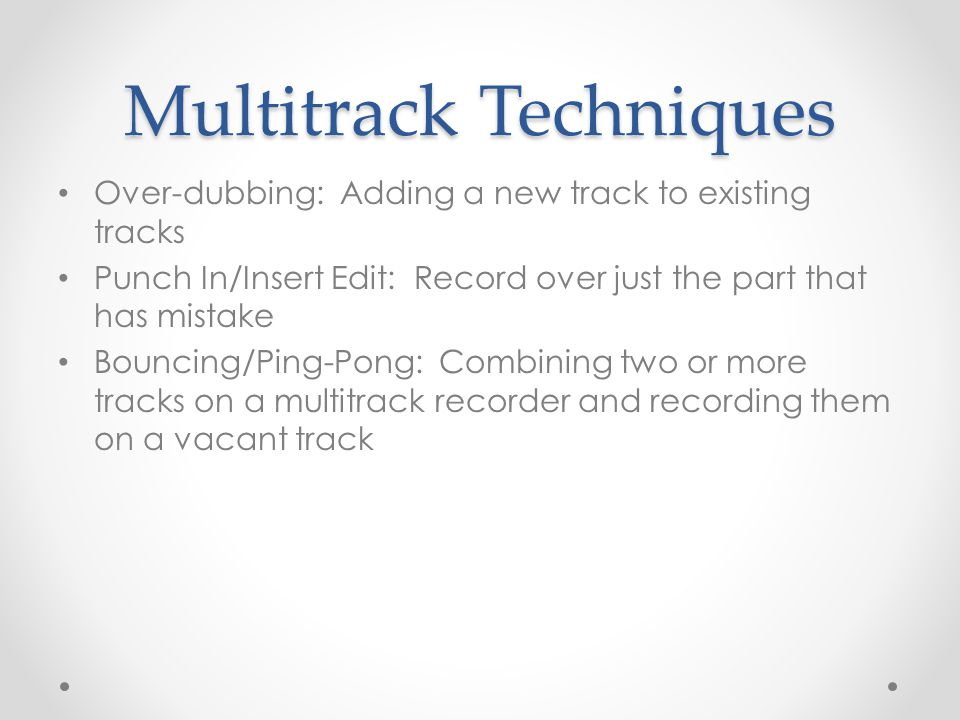 Multitrack Techniques Over-dubbing: Adding a new track to existing tracks Punch In/Insert Edit: Record over just the part that has mistake Bouncing/Pi