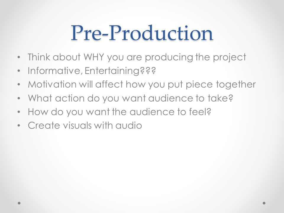 Pre-Production Think about WHY you are producing the project Informative, Entertaining??? Motivation will affect how you put piece together What actio