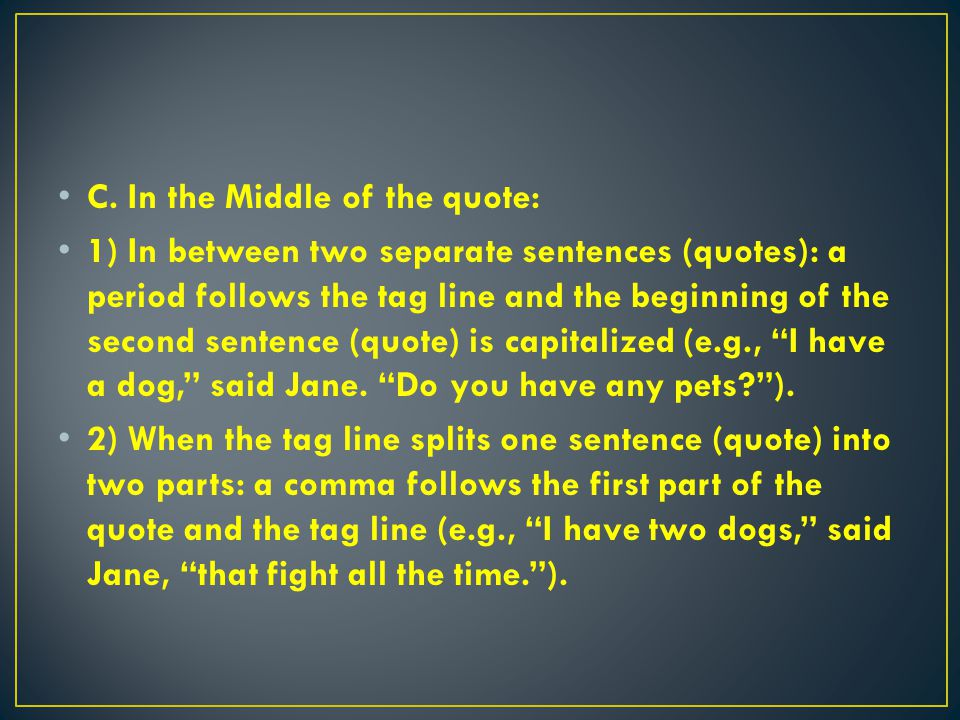C. In the Middle of the quote: 1) In between two separate sentences (quotes): a period follows the tag line and the beginning of the second sentence (