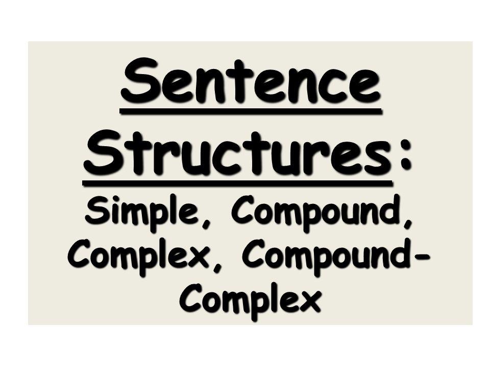 Sentence Structures: Simple, Compound, Complex, Compound- Complex