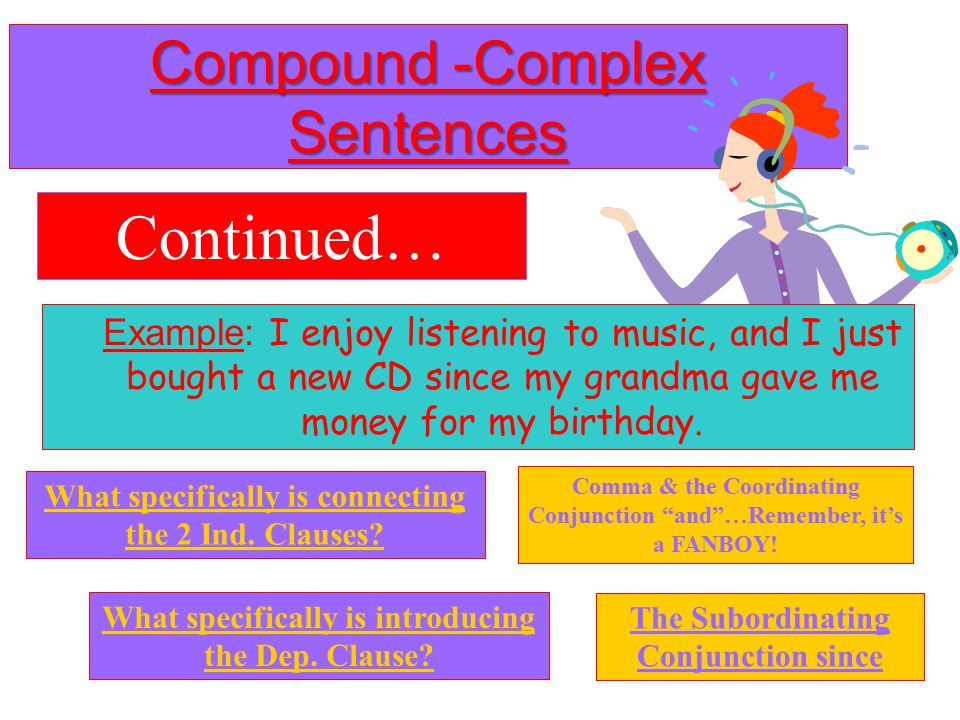 Compound -Complex Sentences Definition: Two independent clauses (at least) + one dependent clause (at least) Example: I enjoy listening to music, and I just bought a new CD since my grandma gave me money for my birthday.