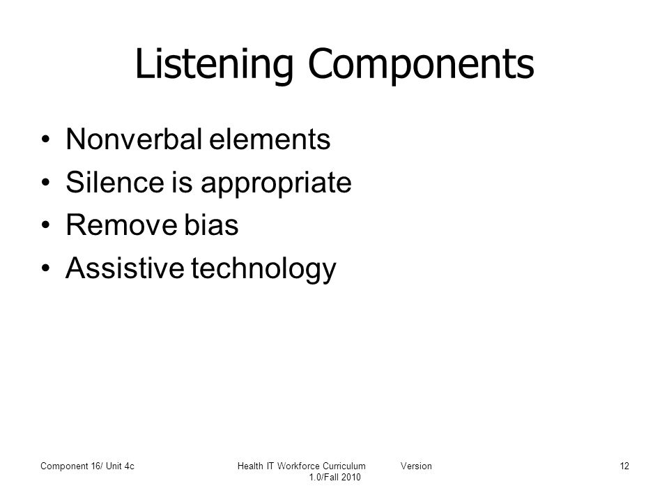 Listening Components Nonverbal elements Silence is appropriate Remove bias Assistive technology Component 16/ Unit 4cHealth IT Workforce Curriculum Ve