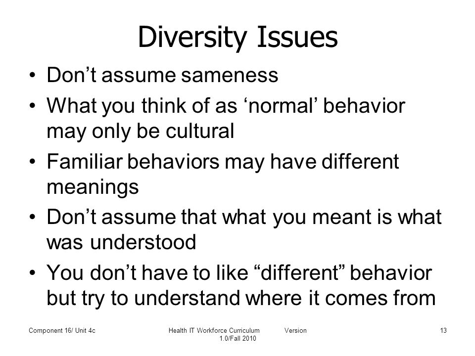 Diversity Issues Don't assume sameness What you think of as 'normal' behavior may only be cultural Familiar behaviors may have different meanings Don't assume that what you meant is what was understood You don't have to like different behavior but try to understand where it comes from Component 16/ Unit 4cHealth IT Workforce Curriculum Version 1.0/Fall 2010 13