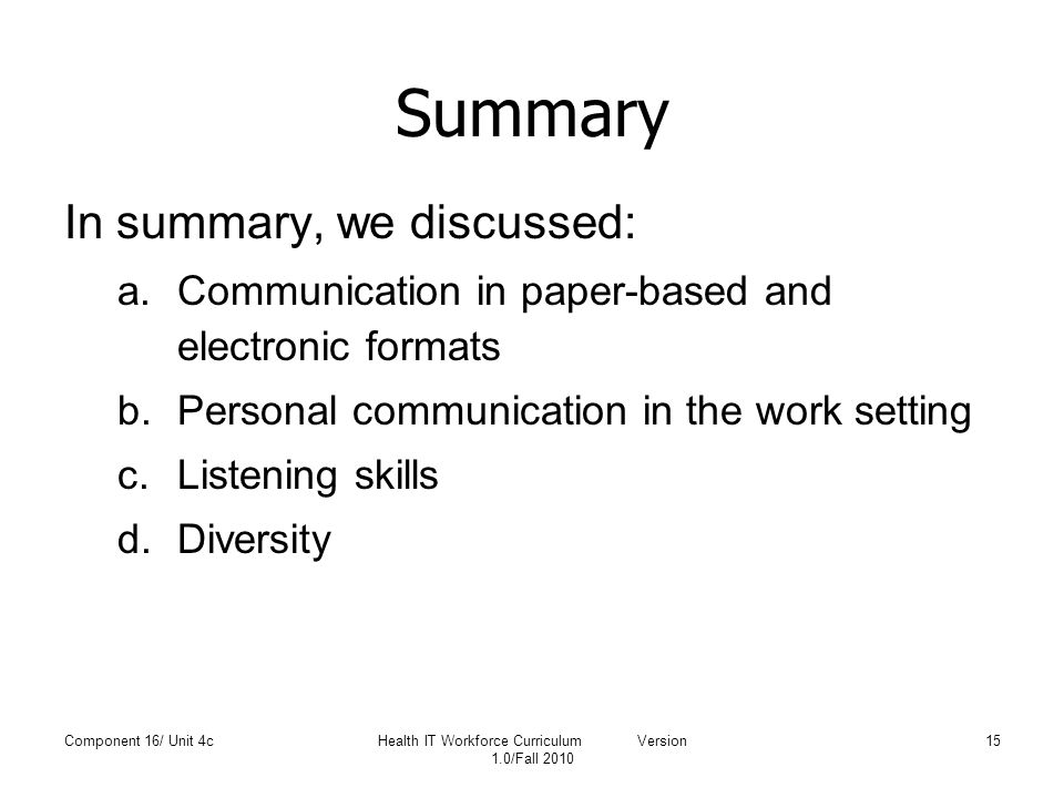 Summary In summary, we discussed: a.Communication in paper-based and electronic formats b.Personal communication in the work setting c.Listening skill