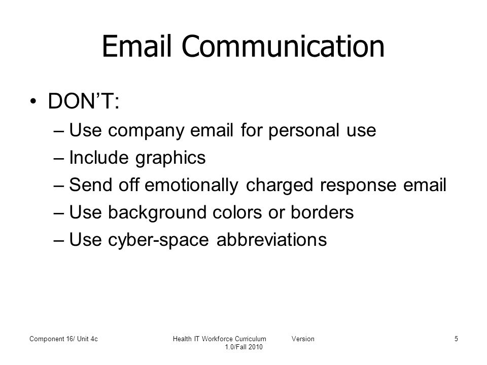 Email Communication DON'T: –Use company email for personal use –Include graphics –Send off emotionally charged response email –Use background colors o