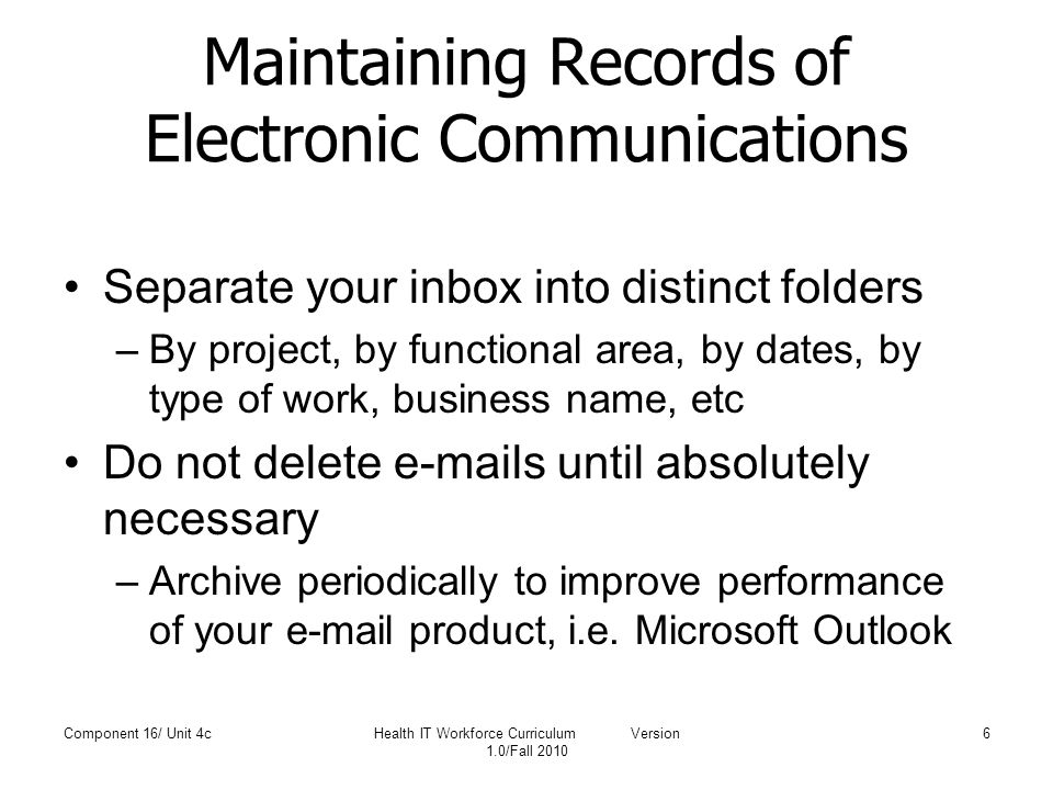 Maintaining Records of Electronic Communications Separate your inbox into distinct folders –By project, by functional area, by dates, by type of work, business name, etc Do not delete e-mails until absolutely necessary –Archive periodically to improve performance of your e-mail product, i.e.