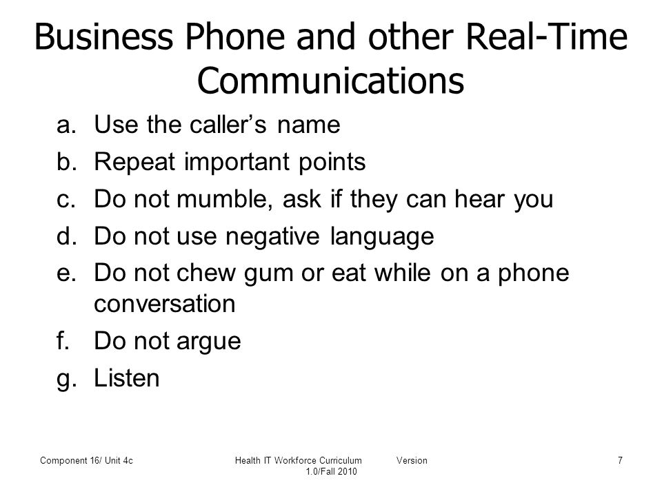 Business Phone and other Real-Time Communications a.Use the caller's name b.Repeat important points c.Do not mumble, ask if they can hear you d.Do not