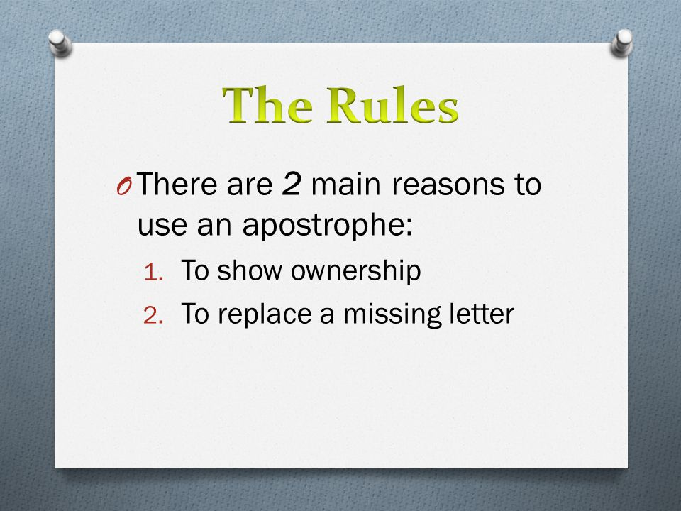 O There are 2 main reasons to use an apostrophe: 1. To show ownership 2. To replace a missing letter