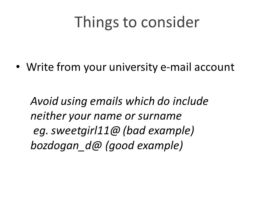 Things to consider Write from your university e-mail account Avoid using emails which do include neither your name or surname eg.
