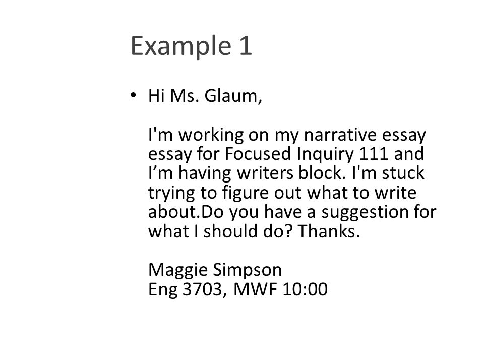 Example 1 Hi Ms. Glaum, I'm working on my narrative essay essay for Focused Inquiry 111 and I'm having writers block. I'm stuck trying to figure out w
