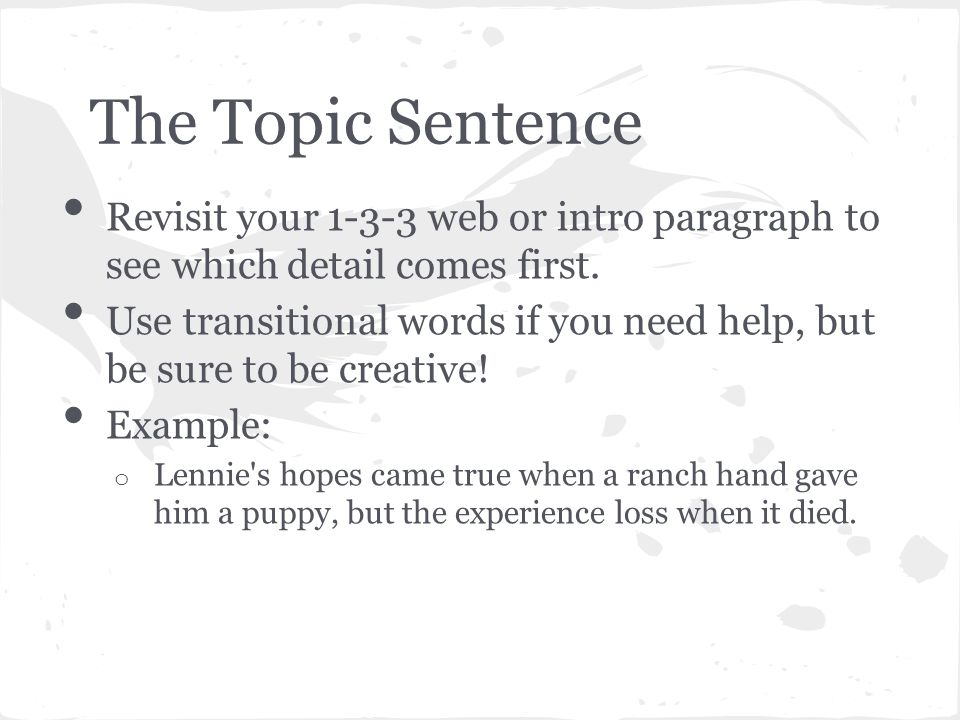 The Topic Sentence Revisit your 1-3-3 web or intro paragraph to see which detail comes first.