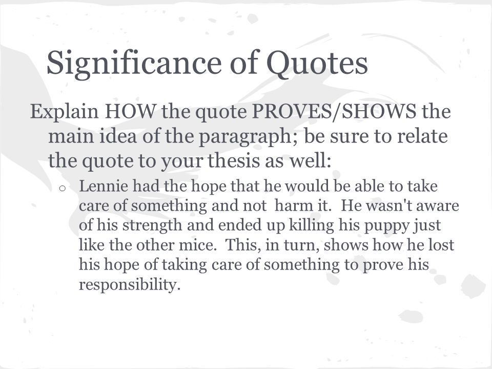 Significance of Quotes Explain HOW the quote PROVES/SHOWS the main idea of the paragraph; be sure to relate the quote to your thesis as well: o Lennie had the hope that he would be able to take care of something and not harm it.