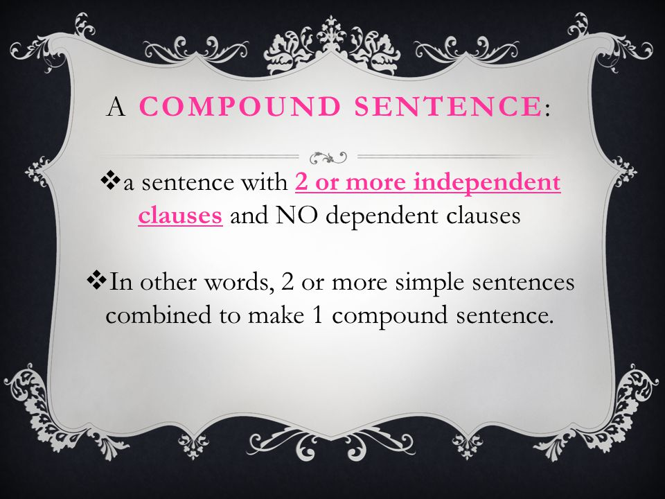 A COMPOUND SENTENCE:  a sentence with 2 or more independent clauses and NO dependent clauses  In other words, 2 or more simple sentences combined to