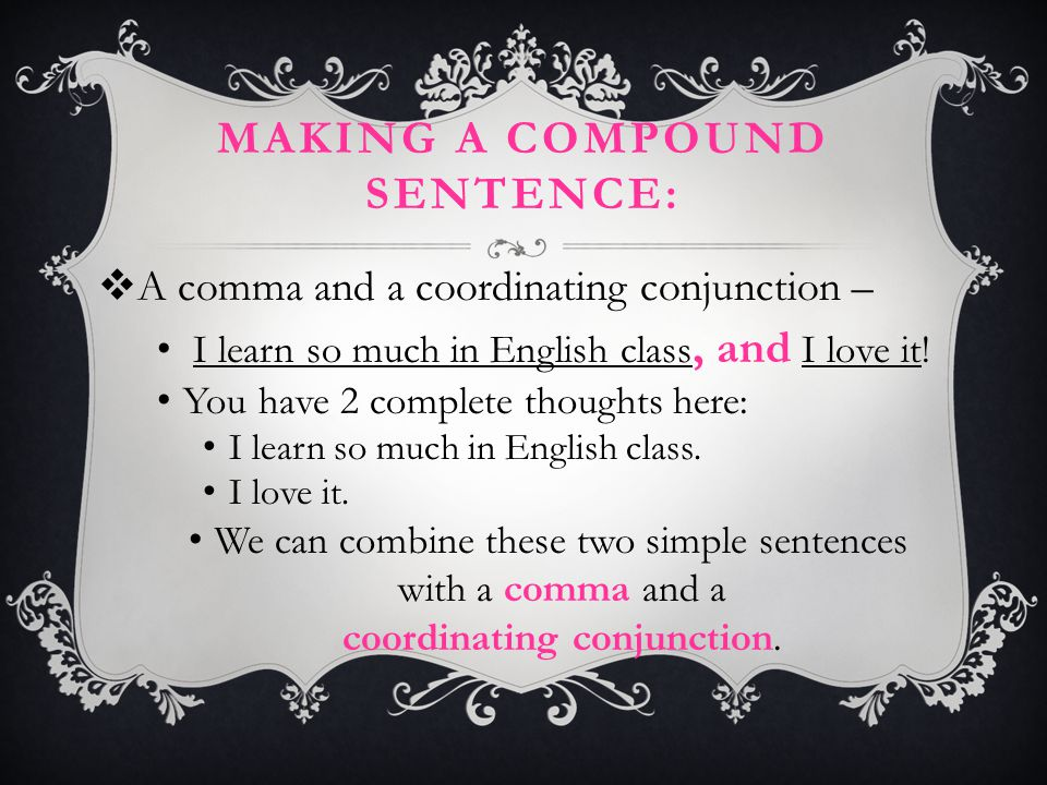 MAKING A COMPOUND SENTENCE:  A comma and a coordinating conjunction – I learn so much in English class, and I love it! You have 2 complete thoughts h