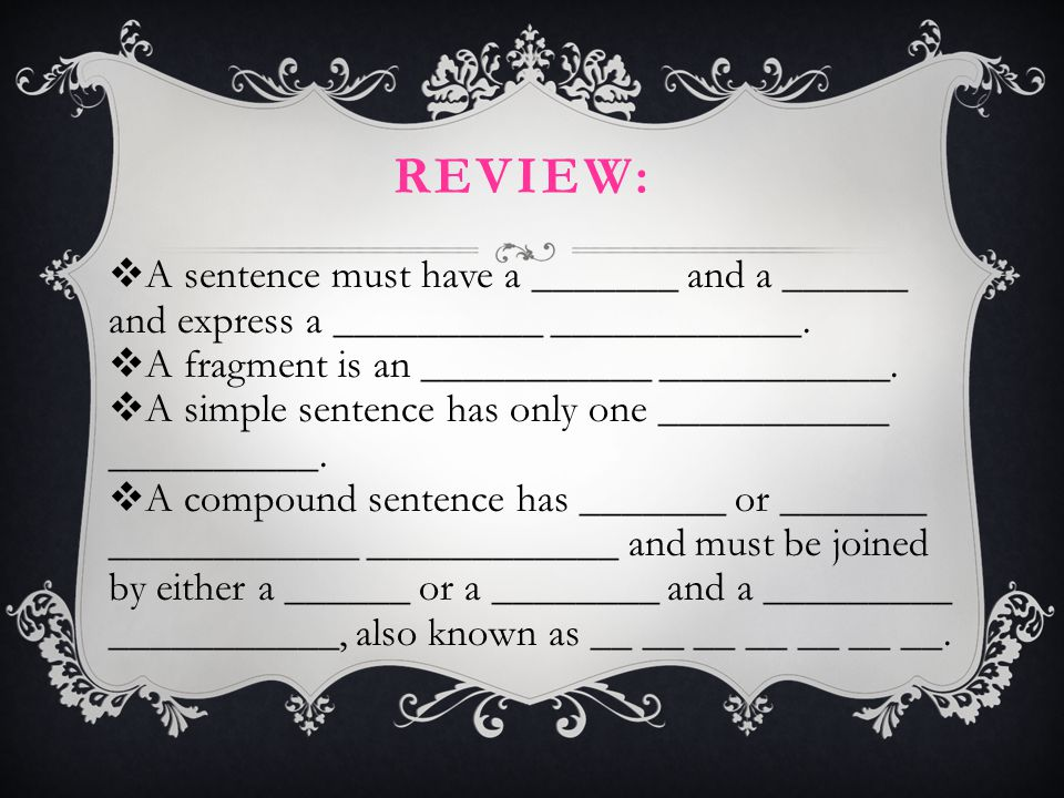 REVIEW:  A sentence must have a _______ and a ______ and express a __________ ____________.  A fragment is an ___________ ___________.  A simple se