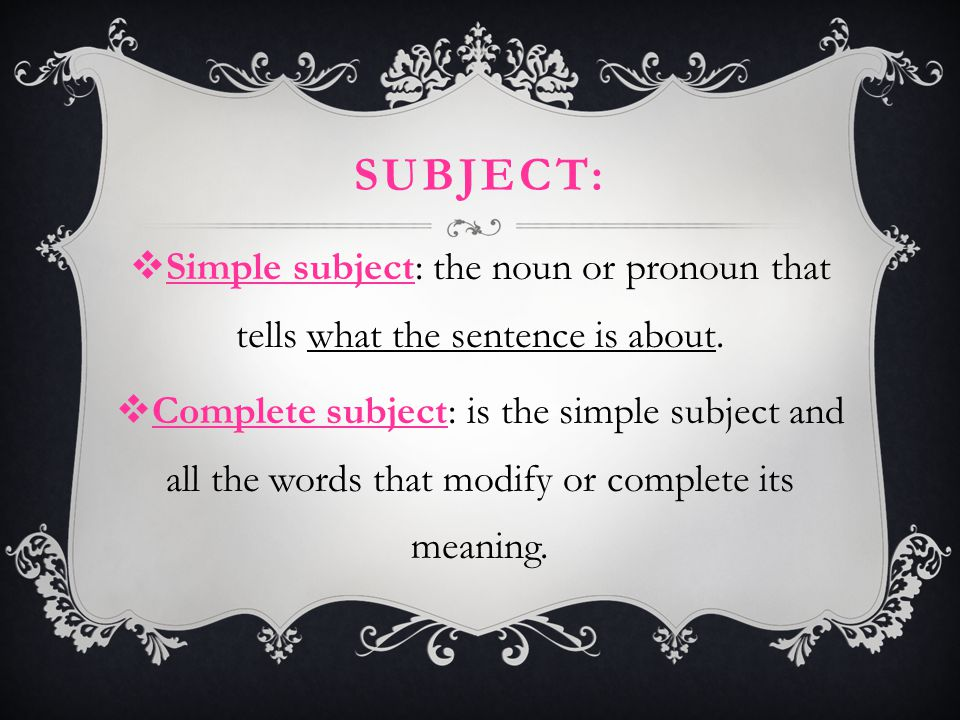 SUBJECT:  Simple subject: the noun or pronoun that tells what the sentence is about.  Complete subject: is the simple subject and all the words that