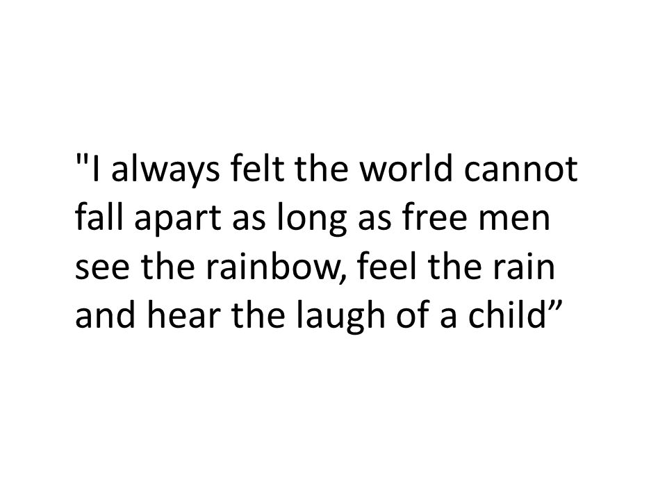 I always felt the world cannot fall apart as long as free men see the rainbow, feel the rain and hear the laugh of a child