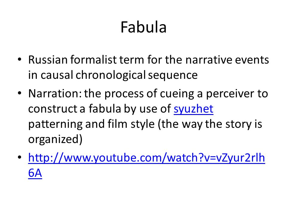 Fabula Russian formalist term for the narrative events in causal chronological sequence Narration: the process of cueing a perceiver to construct a fa