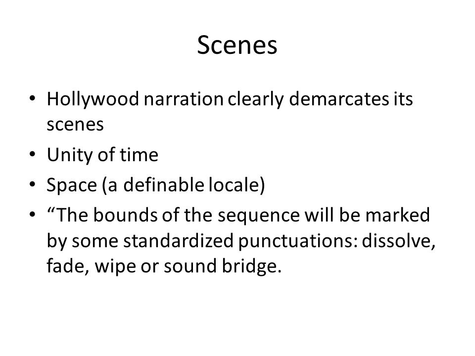 "Scenes Hollywood narration clearly demarcates its scenes Unity of time Space (a definable locale) ""The bounds of the sequence will be marked by some s"
