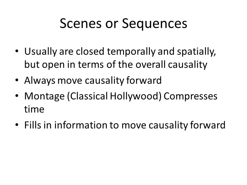 Scenes or Sequences Usually are closed temporally and spatially, but open in terms of the overall causality Always move causality forward Montage (Cla