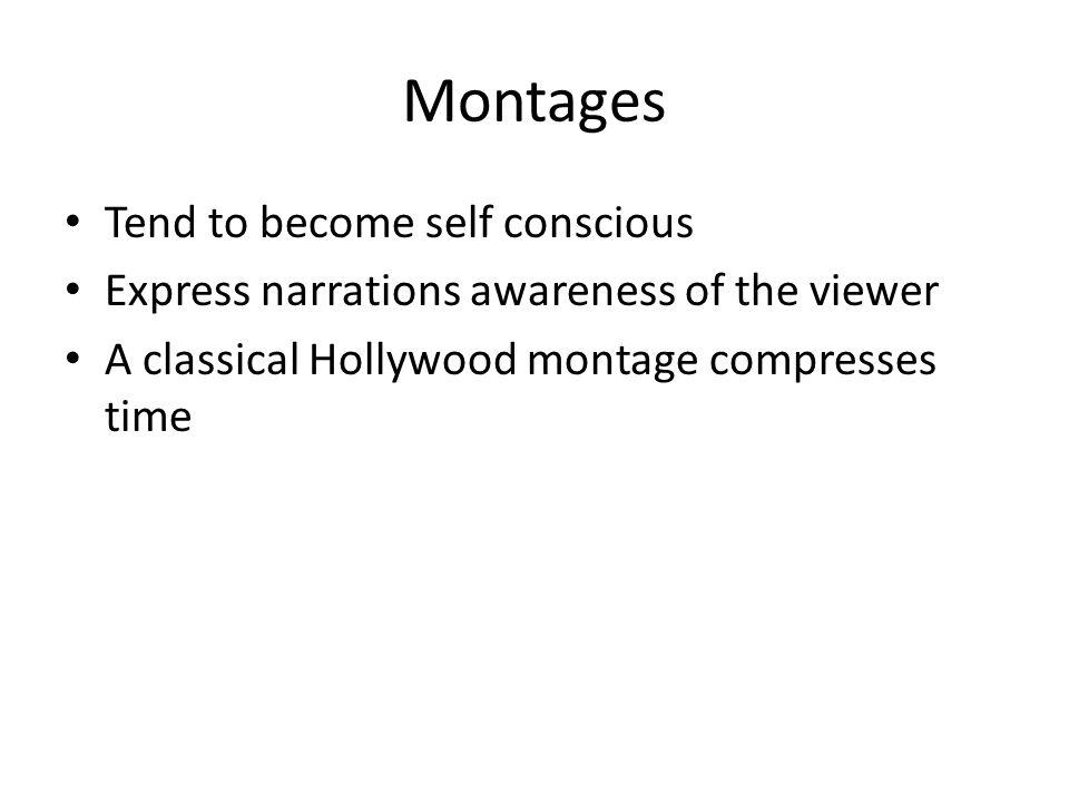 Montages Tend to become self conscious Express narrations awareness of the viewer A classical Hollywood montage compresses time