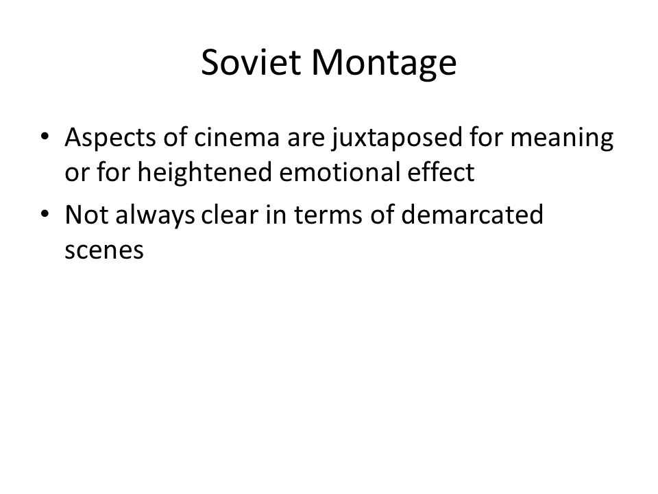 Soviet Montage Aspects of cinema are juxtaposed for meaning or for heightened emotional effect Not always clear in terms of demarcated scenes