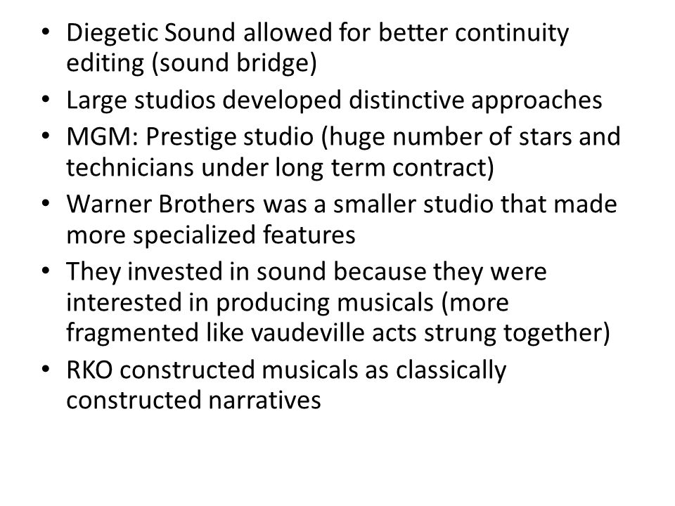 Diegetic Sound allowed for better continuity editing (sound bridge) Large studios developed distinctive approaches MGM: Prestige studio (huge number o