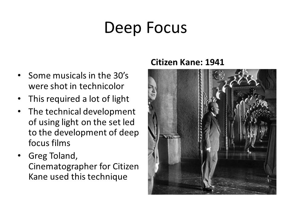 Deep Focus Some musicals in the 30's were shot in technicolor This required a lot of light The technical development of using light on the set led to