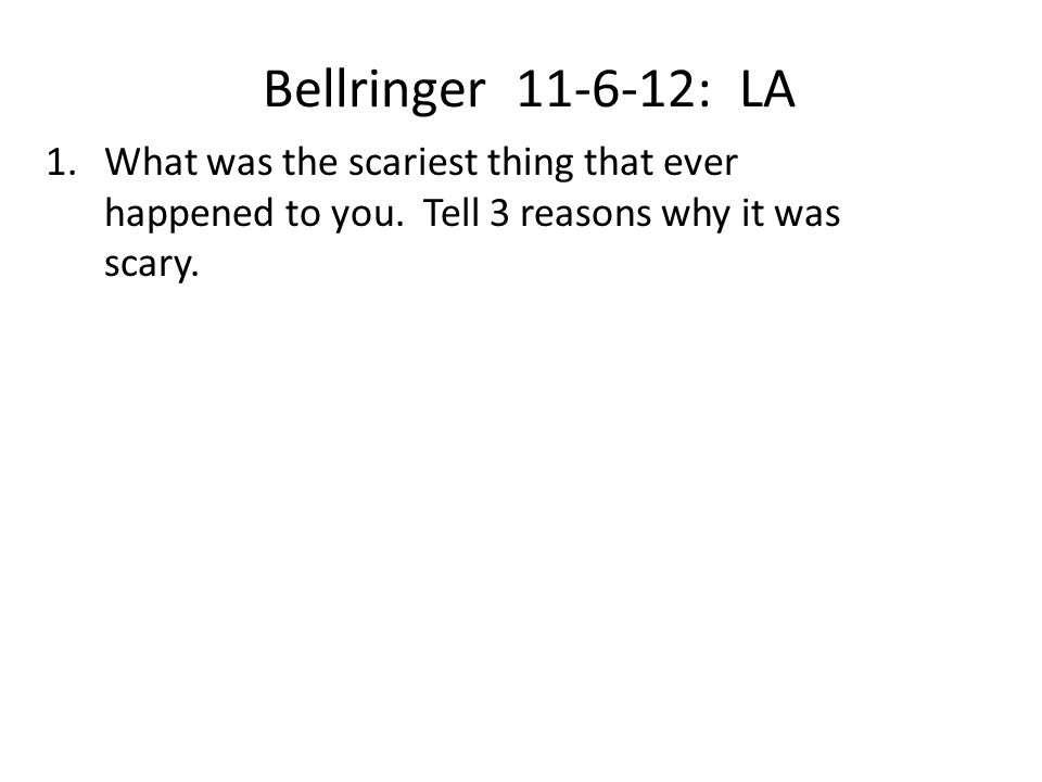 Bellringer 11-6-12: LA 1.What was the scariest thing that ever happened to you. Tell 3 reasons why it was scary.