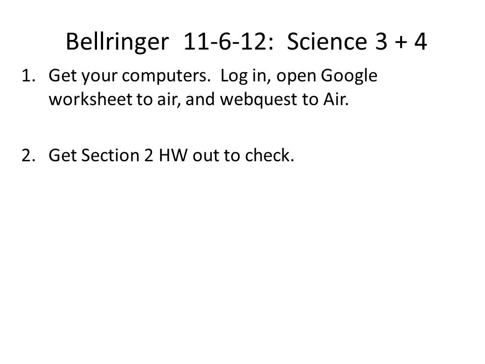 Bellringer 11-6-12: Science 3 + 4 1.Get your computers. Log in, open Google worksheet to air, and webquest to Air. 2.Get Section 2 HW out to check.