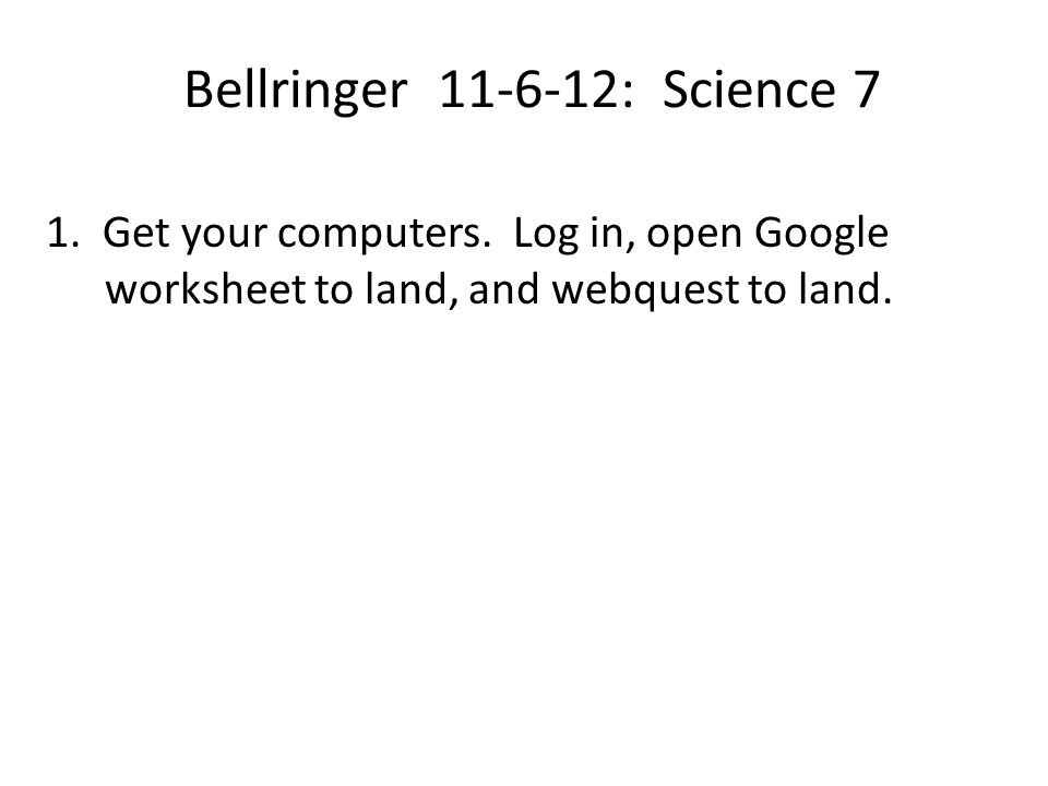 Bellringer 11-6-12: Science 7 1. Get your computers. Log in, open Google worksheet to land, and webquest to land.