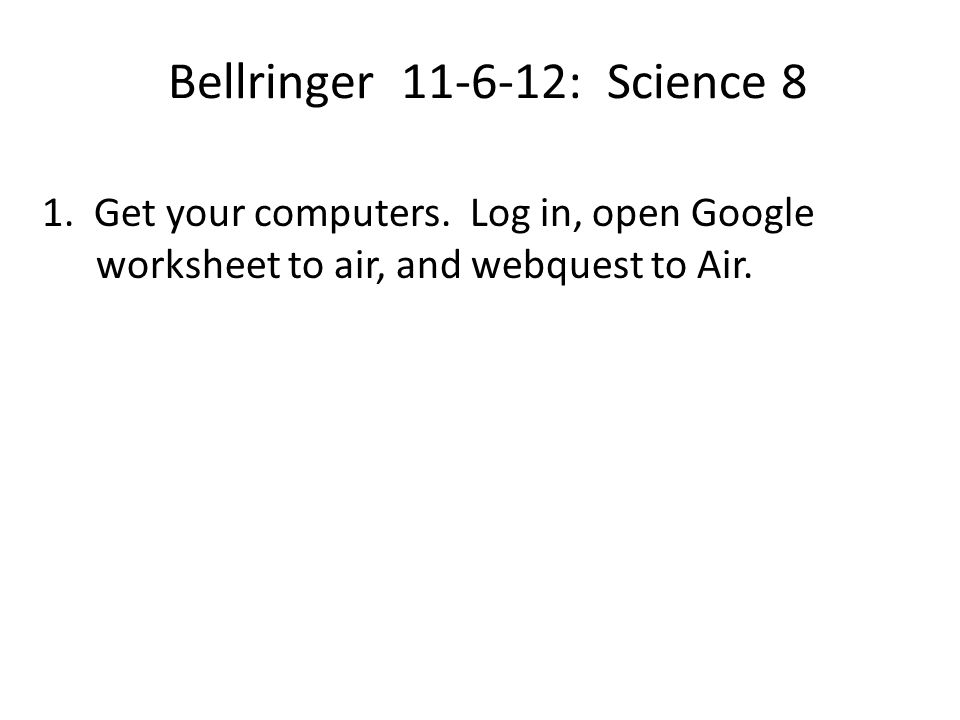 Bellringer 11-6-12: Science 8 1. Get your computers. Log in, open Google worksheet to air, and webquest to Air.