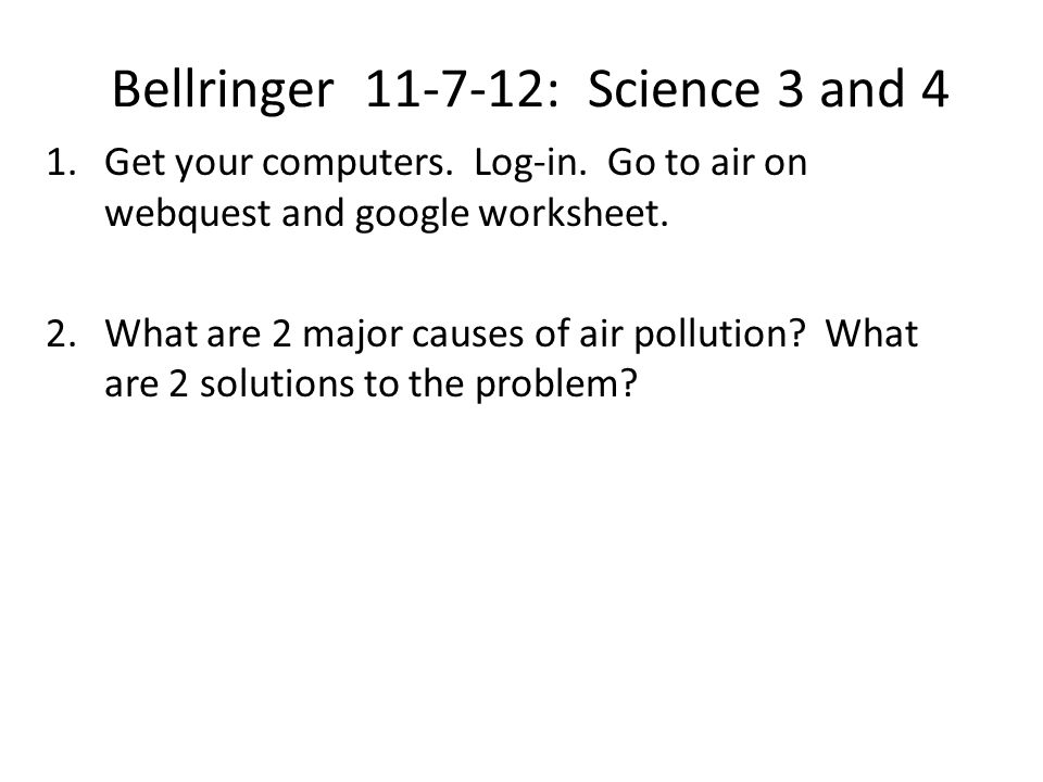 Bellringer 11-7-12: Science 3 and 4 1.Get your computers. Log-in. Go to air on webquest and google worksheet. 2.What are 2 major causes of air polluti
