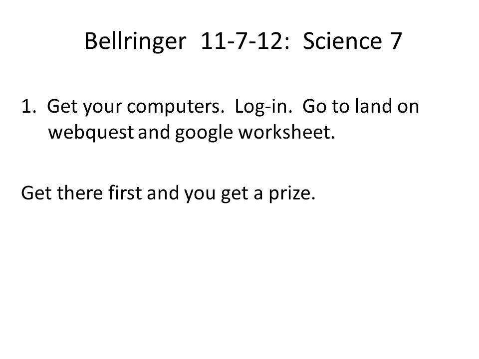 Bellringer 11-7-12: Science 7 1. Get your computers. Log-in. Go to land on webquest and google worksheet. Get there first and you get a prize.