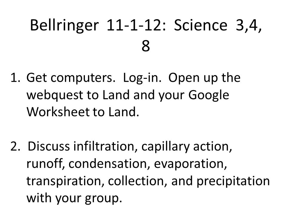 Bellringer 11-1-12: Science 3,4, 8 1.Get computers. Log-in. Open up the webquest to Land and your Google Worksheet to Land. 2. Discuss infiltration, c