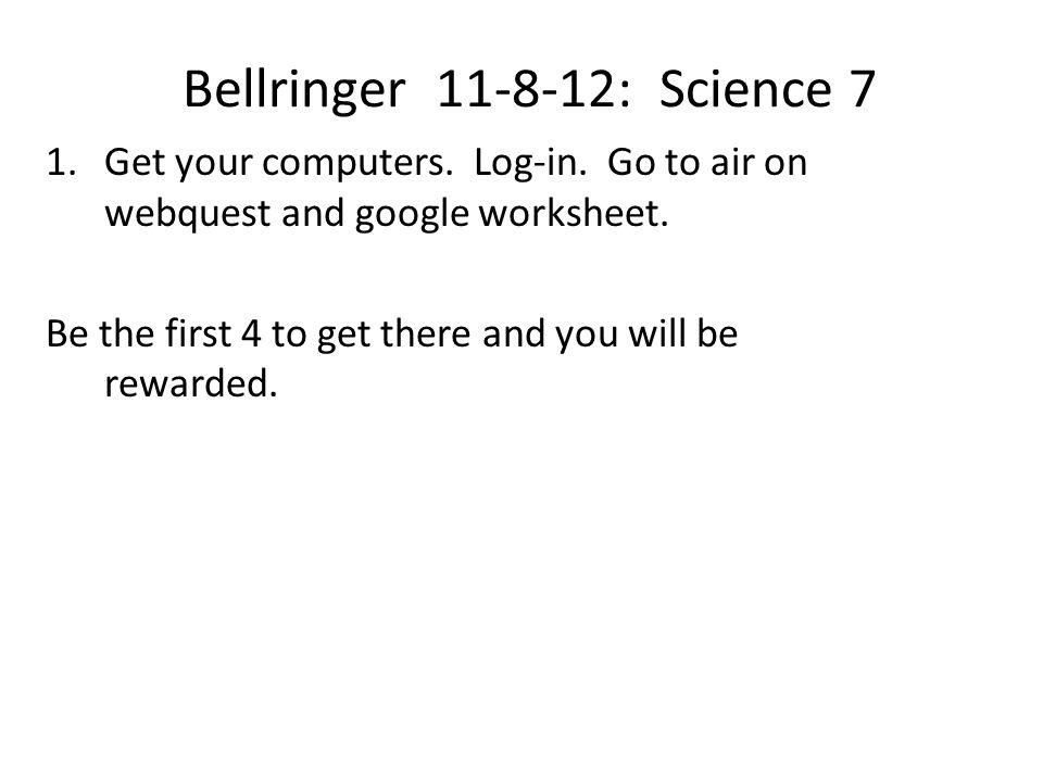 Bellringer 11-8-12: Science 7 1.Get your computers. Log-in. Go to air on webquest and google worksheet. Be the first 4 to get there and you will be re