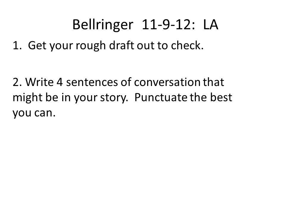 Bellringer 11-9-12: LA 1. Get your rough draft out to check. 2. Write 4 sentences of conversation that might be in your story. Punctuate the best you