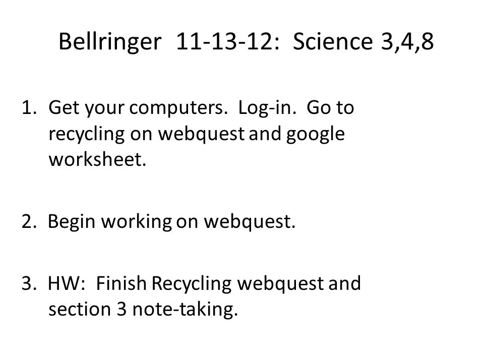 Bellringer 11-13-12: Science 3,4,8 1.Get your computers. Log-in. Go to recycling on webquest and google worksheet. 2. Begin working on webquest. 3. HW