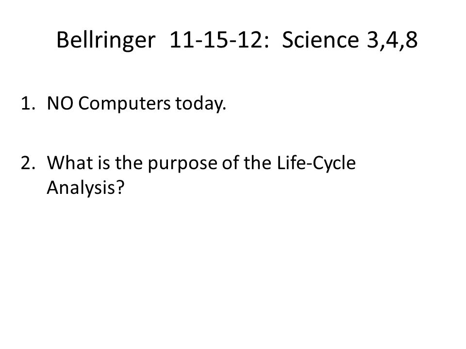 Bellringer 11-15-12: Science 3,4,8 1.NO Computers today. 2.What is the purpose of the Life-Cycle Analysis?