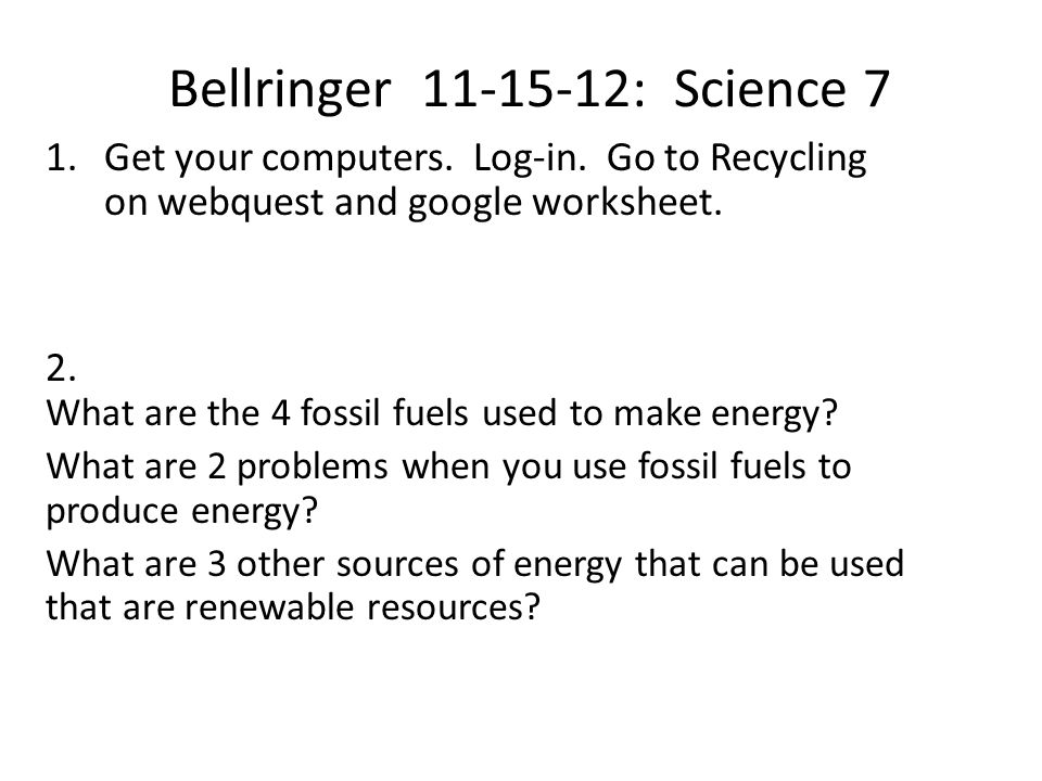 Bellringer 11-15-12: Science 7 1.Get your computers. Log-in. Go to Recycling on webquest and google worksheet. 2. What are the 4 fossil fuels used to