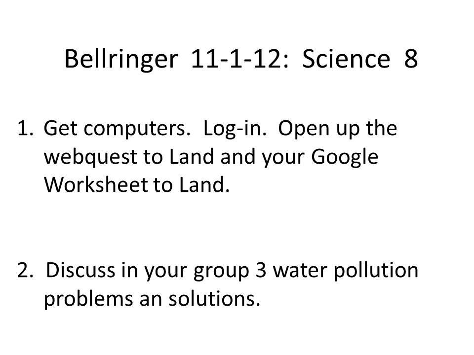 Bellringer 11-1-12: Science 8 1.Get computers. Log-in. Open up the webquest to Land and your Google Worksheet to Land. 2. Discuss in your group 3 wate