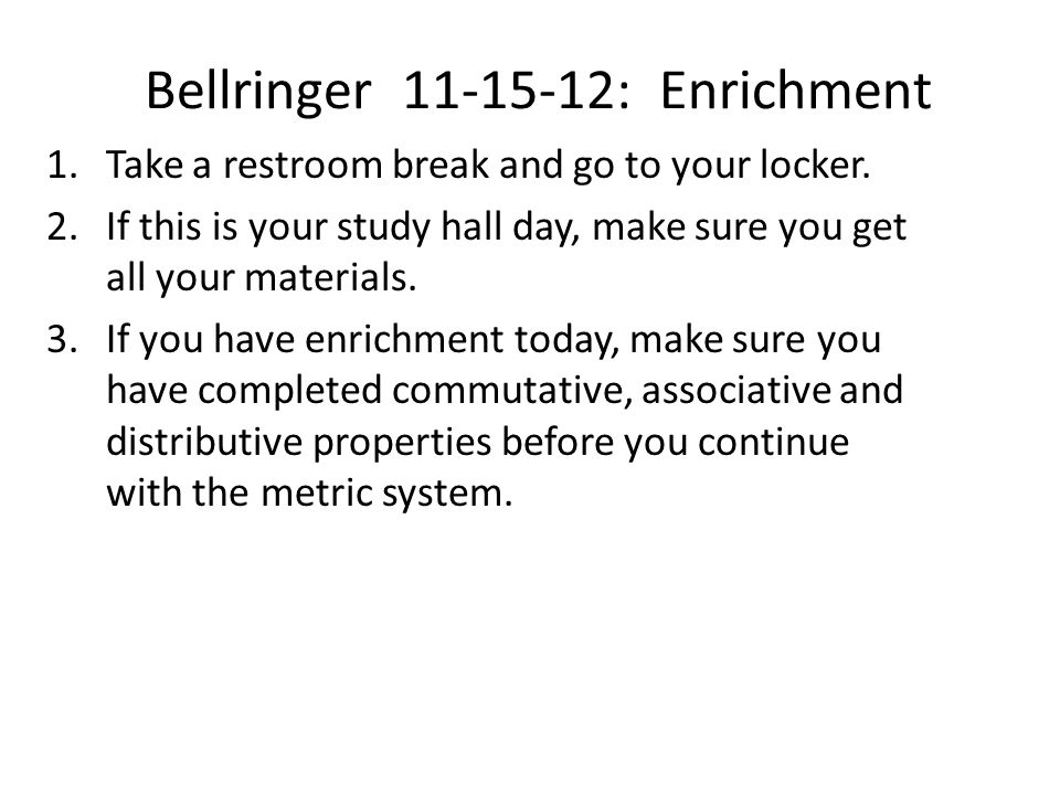 Bellringer 11-15-12: Enrichment 1.Take a restroom break and go to your locker. 2.If this is your study hall day, make sure you get all your materials.