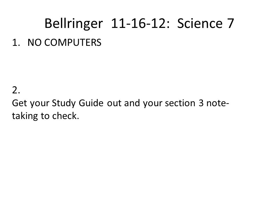 Bellringer 11-16-12: Science 7 1.NO COMPUTERS 2. Get your Study Guide out and your section 3 note- taking to check.